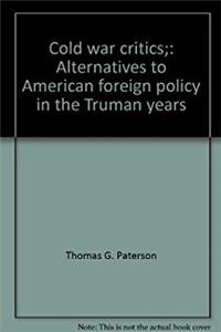 Cold war critics;: Alternatives to American foreign policy in the Truman ye ...