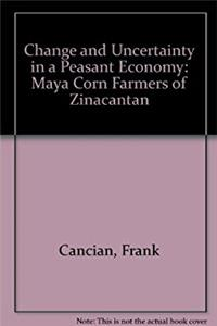 Change and Uncertainty in a Peasant Economy: The Maya Corn Farmers of Zinac ...