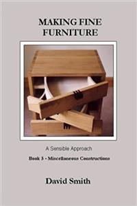 Making Fine Furniture: A Sensible Approach: Miscellaneous Constructions Bk. ...