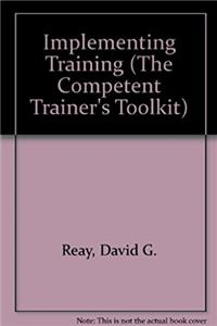 Implementing Training (The Competent Trainer's Toolkit)