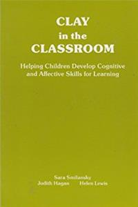 Clay in the Classroom: Helping Children Develop Cognitive and Affective Ski ...