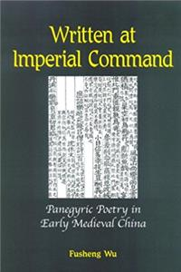 Written at Imperial Command: Panegyric Poetry in Early Medieval China (SUNY ...