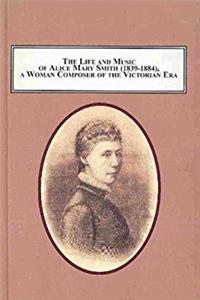 The Life and Music of Alice Mary Smith 1839-1884, a Woman Composer of the V ...